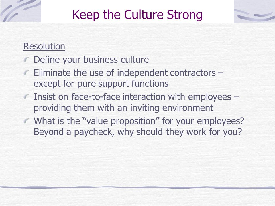 Keep the Culture Strong Resolution Define your business culture Eliminate the use of independent contractors – except for pure support functions Insist on face-to-face interaction with employees – providing them with an inviting environment What is the value proposition for your employees.