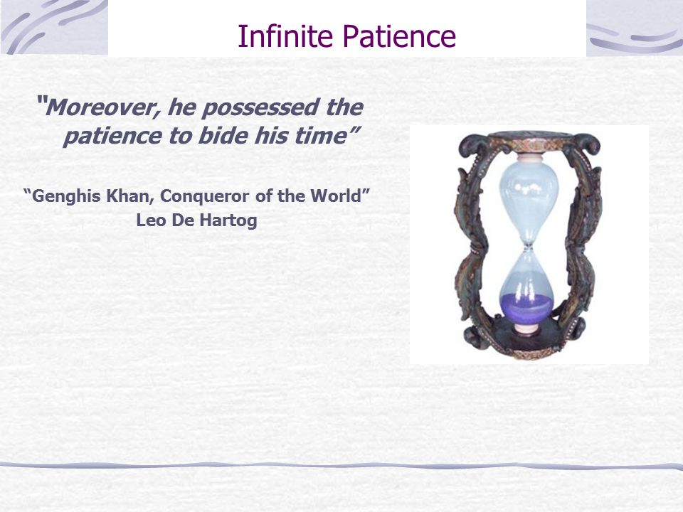 Infinite Patience Moreover, he possessed the patience to bide his time Genghis Khan, Conqueror of the World Leo De Hartog
