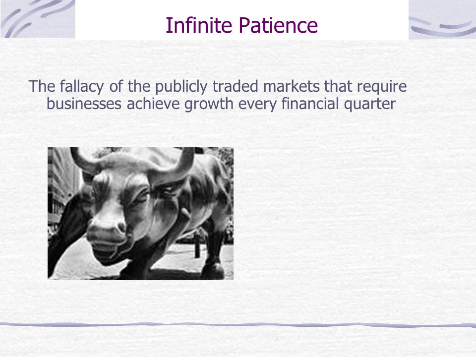 Infinite Patience The fallacy of the publicly traded markets that require businesses achieve growth every financial quarter