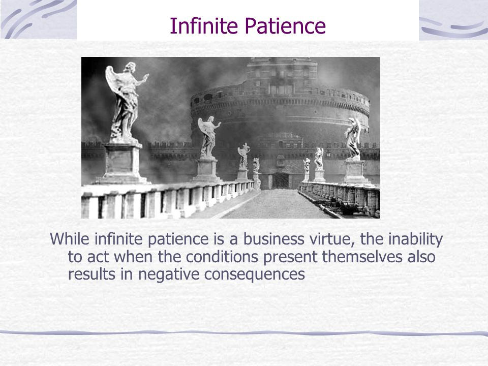 Infinite Patience While infinite patience is a business virtue, the inability to act when the conditions present themselves also results in negative consequences