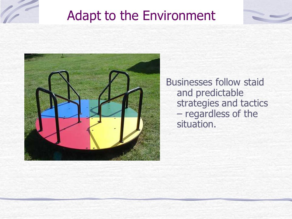 Adapt to the Environment Businesses follow staid and predictable strategies and tactics – regardless of the situation.