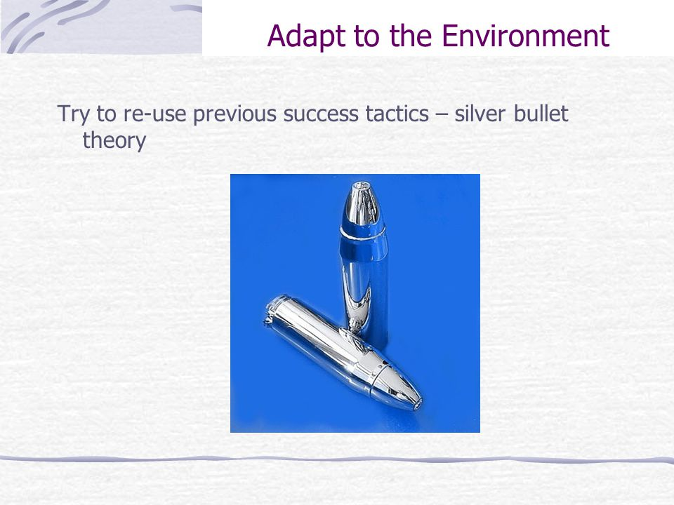 Adapt to the Environment Try to re-use previous success tactics – silver bullet theory