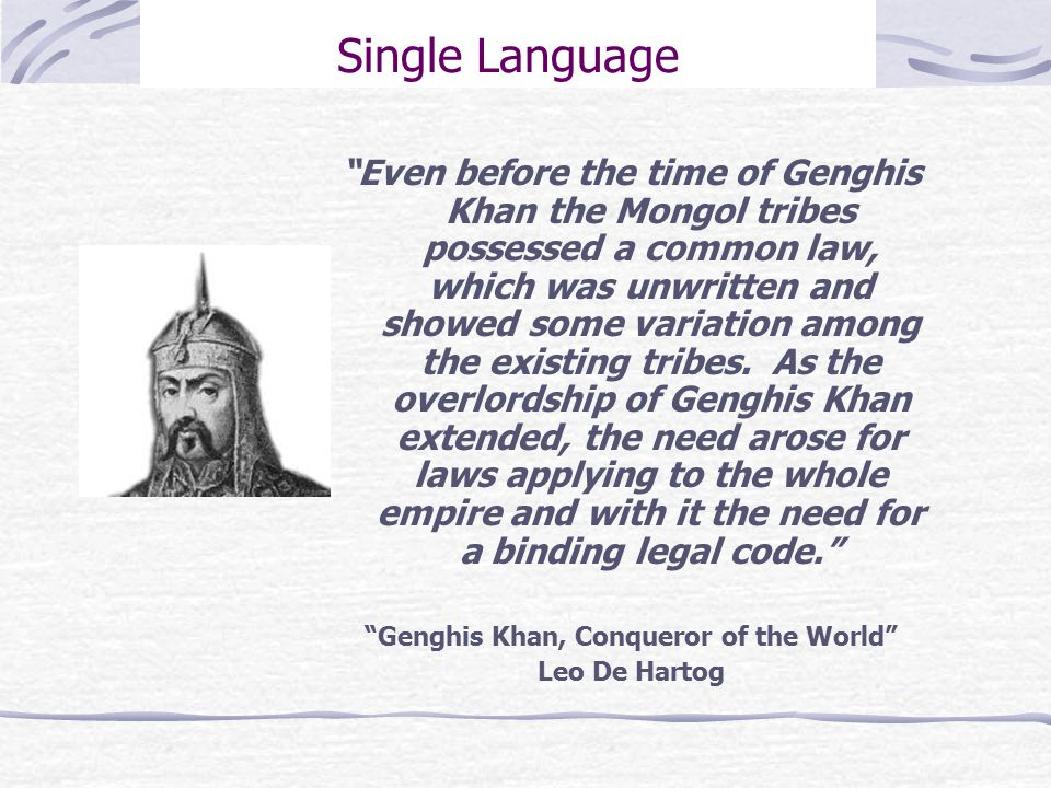 Single Language Even before the time of Genghis Khan the Mongol tribes possessed a common law, which was unwritten and showed some variation among the existing tribes.