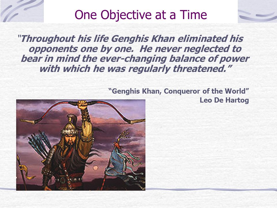 One Objective at a Time Throughout his life Genghis Khan eliminated his opponents one by one.