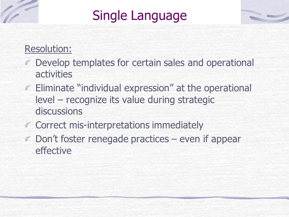 Single Language Resolution: Develop templates for certain sales and operational activities Eliminate individual expression at the operational level – recognize its value during strategic discussions Correct mis-interpretations immediately Don't foster renegade practices – even if appear effective