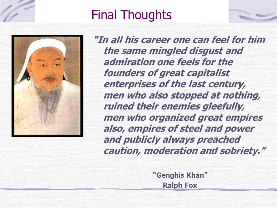 Final Thoughts In all his career one can feel for him the same mingled disgust and admiration one feels for the founders of great capitalist enterprises of the last century, men who also stopped at nothing, ruined their enemies gleefully, men who organized great empires also, empires of steel and power and publicly always preached caution, moderation and sobriety. Genghis Khan Ralph Fox