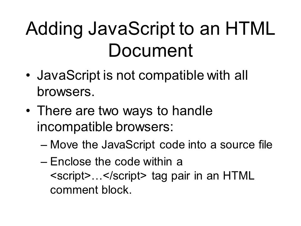 Adding JavaScript to an HTML Document JavaScript is not compatible with all browsers. There are two ways to handle incompatible browsers: –Move the Ja