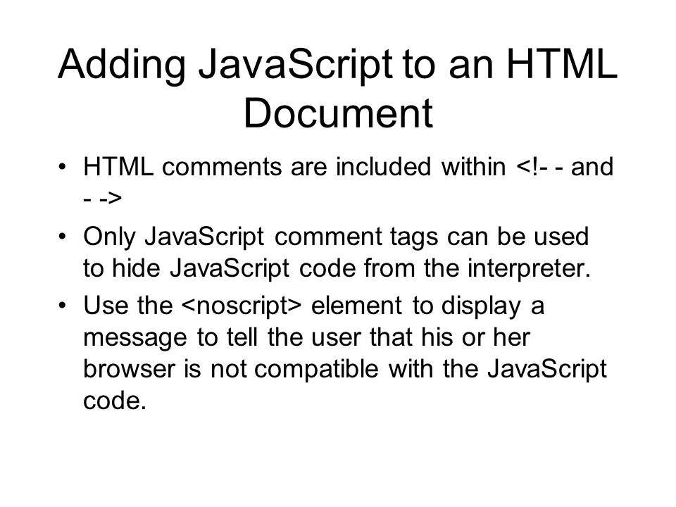 Adding JavaScript to an HTML Document HTML comments are included within Only JavaScript comment tags can be used to hide JavaScript code from the inte