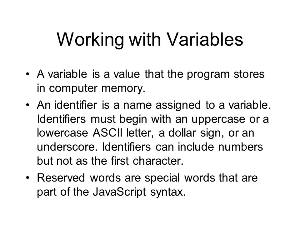 Working with Variables A variable is a value that the program stores in computer memory. An identifier is a name assigned to a variable. Identifiers m
