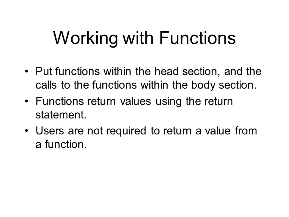 Working with Functions Put functions within the head section, and the calls to the functions within the body section. Functions return values using th