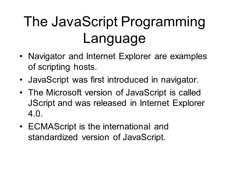 The JavaScript Programming Language Navigator and Internet Explorer are examples of scripting hosts. JavaScript was first introduced in navigator. The