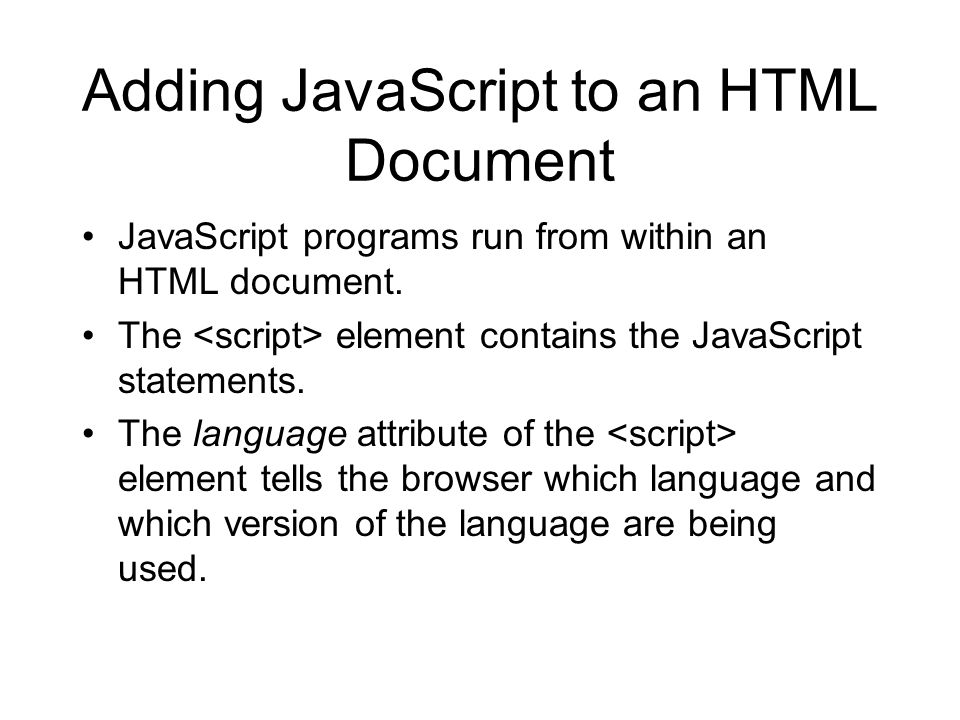 Adding JavaScript to an HTML Document JavaScript programs run from within an HTML document. The element contains the JavaScript statements. The langua