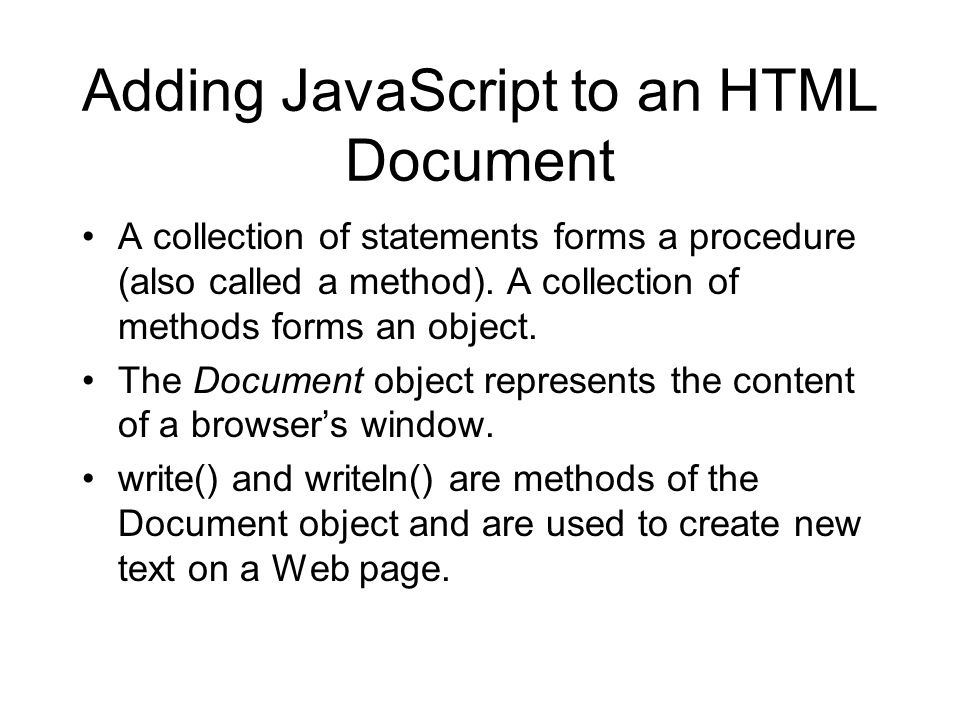 Adding JavaScript to an HTML Document A collection of statements forms a procedure (also called a method). A collection of methods forms an object. Th