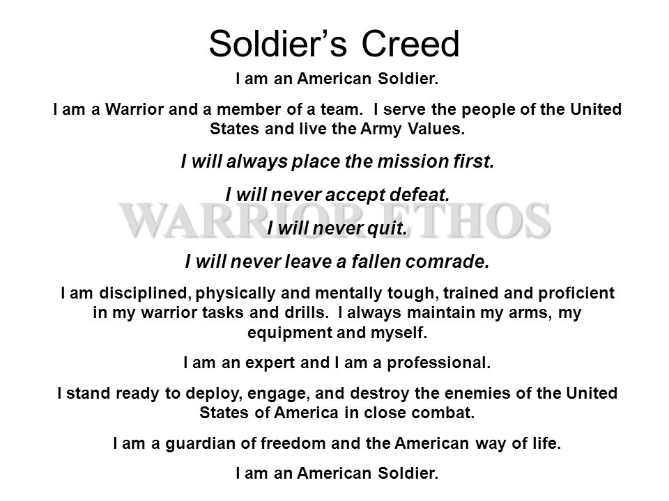 WARRIOR ETHOS Soldier's Creed I am an American Soldier. I am a Warrior and a member of a team. I serve the people of the United States and live the Ar