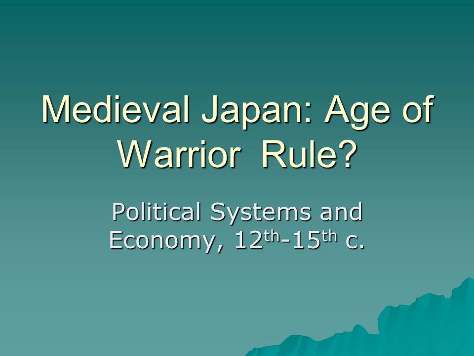 Medieval Japan: Age of Warrior Rule? Political Systems and Economy, 12 th -15 th c.