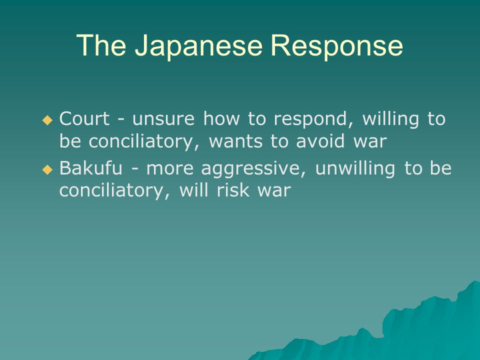 The Japanese Response   Court - unsure how to respond, willing to be conciliatory, wants to avoid war   Bakufu - more aggressive, unwilling to be conciliatory, will risk war