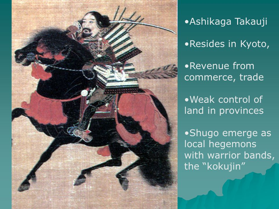 Ashikaga Takauji Resides in Kyoto, Revenue from commerce, trade Weak control of land in provinces Shugo emerge as local hegemons with warrior bands, the kokujin
