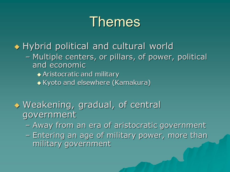 Themes  Hybrid political and cultural world –Multiple centers, or pillars, of power, political and economic  Aristocratic and military  Kyoto and elsewhere (Kamakura)  Weakening, gradual, of central government –Away from an era of aristocratic government –Entering an age of military power, more than military government