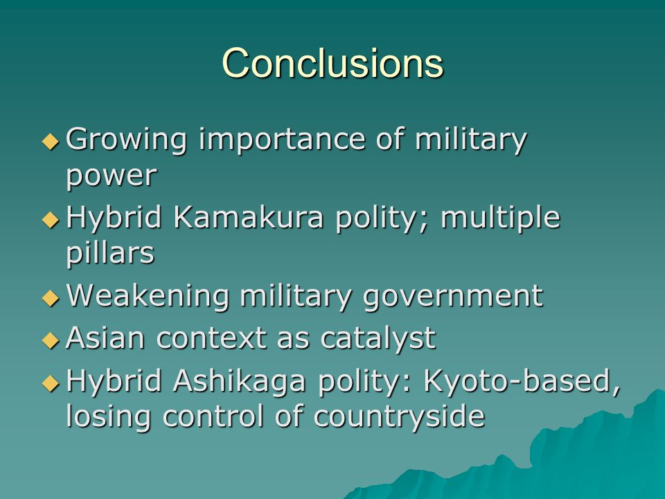 Conclusions  Growing importance of military power  Hybrid Kamakura polity; multiple pillars  Weakening military government  Asian context as catalyst  Hybrid Ashikaga polity: Kyoto-based, losing control of countryside