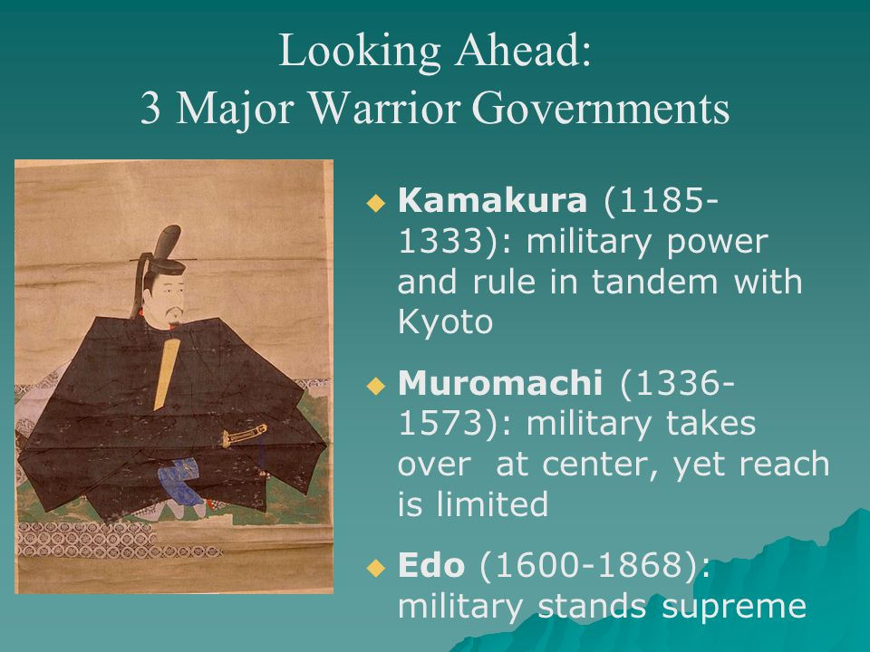 Looking Ahead: 3 Major Warrior Governments   Kamakura (1185- 1333): military power and rule in tandem with Kyoto   Muromachi (1336- 1573): military takes over at center, yet reach is limited   Edo (1600-1868): military stands supreme