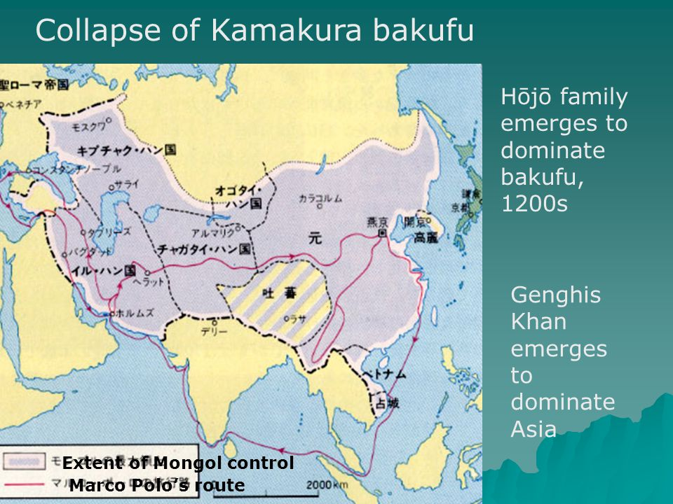Collapse of Kamakura bakufu Hōjō family emerges to dominate bakufu, 1200s Genghis Khan emerges to dominate Asia Extent of Mongol control Marco Polo's route