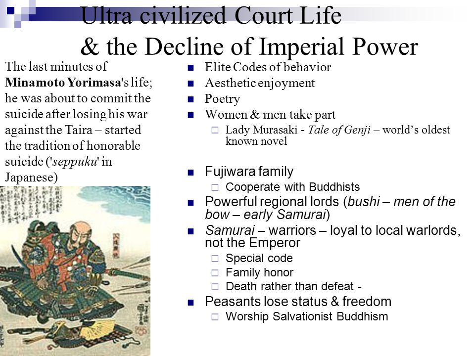 Ultra civilized Court Life & the Decline of Imperial Power Elite Codes of behavior Aesthetic enjoyment Poetry Women & men take part  Lady Murasaki - Tale of Genji – world's oldest known novel Fujiwara family  Cooperate with Buddhists Powerful regional lords (bushi – men of the bow – early Samurai) Samurai – warriors – loyal to local warlords, not the Emperor  Special code  Family honor  Death rather than defeat - Peasants lose status & freedom  Worship Salvationist Buddhism The last minutes of Minamoto Yorimasa s life; he was about to commit the suicide after losing his war against the Taira – started the tradition of honorable suicide ( seppuku in Japanese)