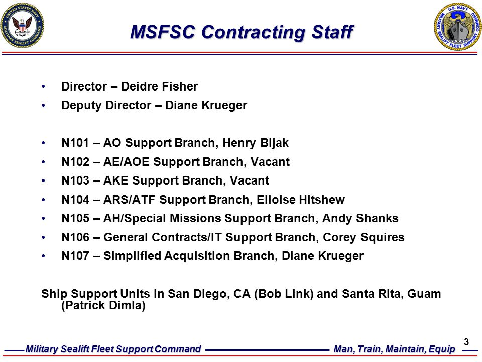 Military Sealift Fleet Support Command Man, Train, Maintain, Equip 3 MSFSC Contracting Staff Director – Deidre Fisher Deputy Director – Diane Krueger N101 – AO Support Branch, Henry Bijak N102 – AE/AOE Support Branch, Vacant N103 – AKE Support Branch, Vacant N104 – ARS/ATF Support Branch, Elloise Hitshew N105 – AH/Special Missions Support Branch, Andy Shanks N106 – General Contracts/IT Support Branch, Corey Squires N107 – Simplified Acquisition Branch, Diane Krueger Ship Support Units in San Diego, CA (Bob Link) and Santa Rita, Guam (Patrick Dimla)