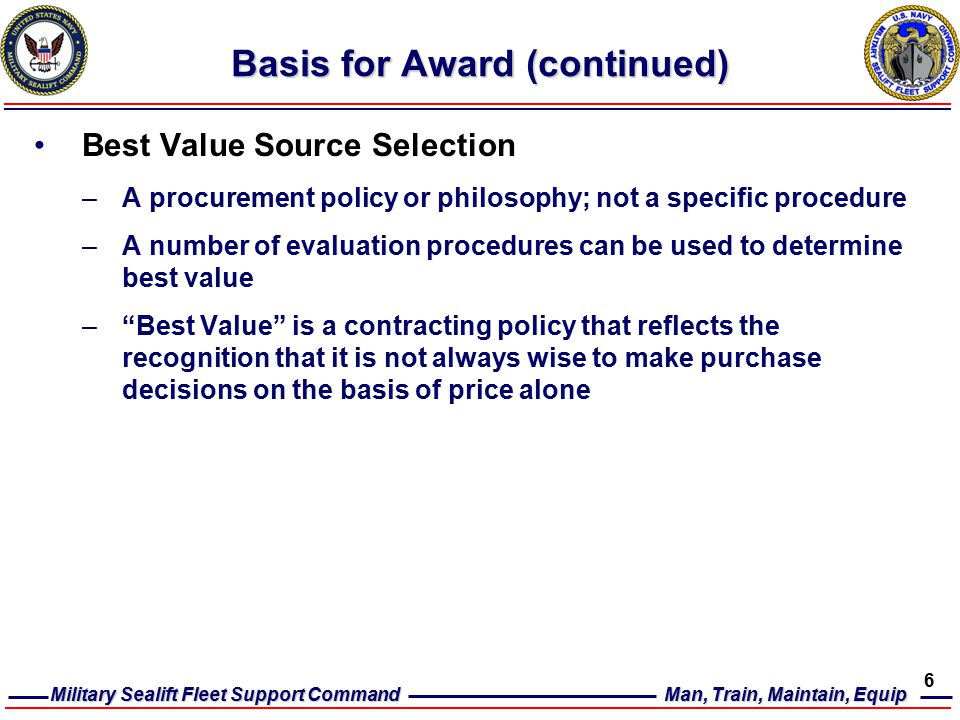 Military Sealift Fleet Support Command Man, Train, Maintain, Equip 6 Basis for Award (continued) Best Value Source Selection –A procurement policy or philosophy; not a specific procedure –A number of evaluation procedures can be used to determine best value – Best Value is a contracting policy that reflects the recognition that it is not always wise to make purchase decisions on the basis of price alone