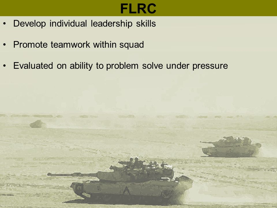 FLRC Develop individual leadership skills Promote teamwork within squad Evaluated on ability to problem solve under pressure