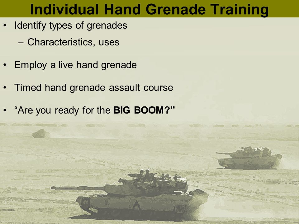 Individual Hand Grenade Training Identify types of grenades –Characteristics, uses Employ a live hand grenade Timed hand grenade assault course Are you ready for the BIG BOOM