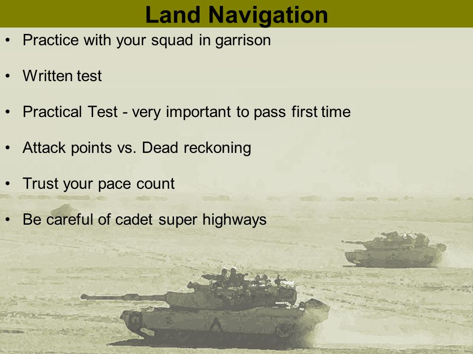 Land Navigation Practice with your squad in garrison Written test Practical Test - very important to pass first time Attack points vs. Dead reckoning