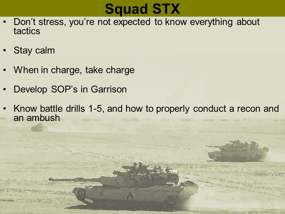 Squad STX Don't stress, you're not expected to know everything about tactics Stay calm When in charge, take charge Develop SOP's in Garrison Know battle drills 1-5, and how to properly conduct a recon and an ambush