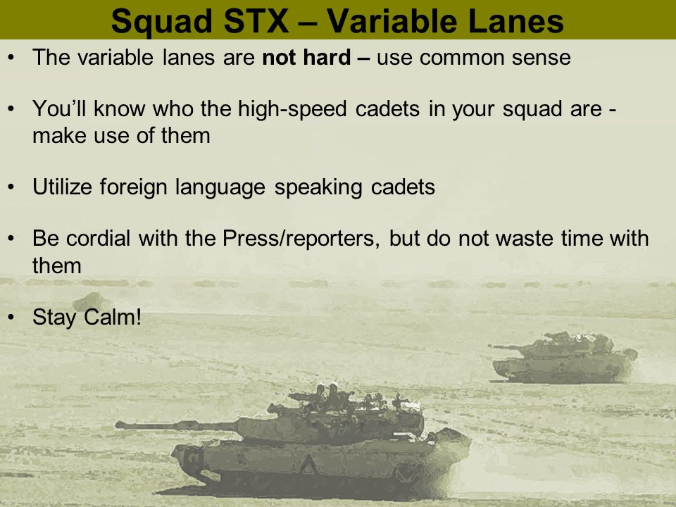Squad STX – Variable Lanes The variable lanes are not hard – use common sense You'll know who the high-speed cadets in your squad are - make use of them Utilize foreign language speaking cadets Be cordial with the Press/reporters, but do not waste time with them Stay Calm!