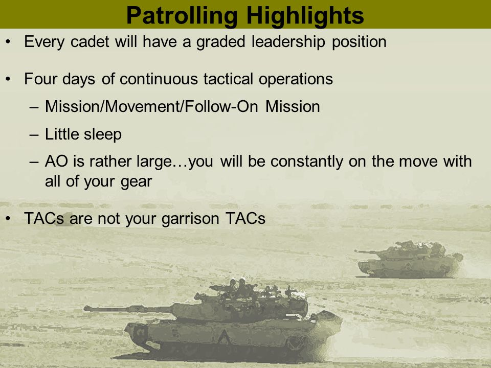 Patrolling Highlights Every cadet will have a graded leadership position Four days of continuous tactical operations –Mission/Movement/Follow-On Missi