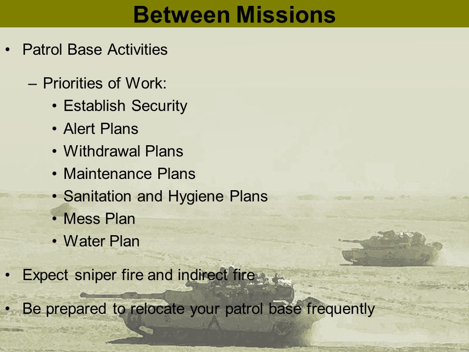 Between Missions Patrol Base Activities –Priorities of Work: Establish Security Alert Plans Withdrawal Plans Maintenance Plans Sanitation and Hygiene Plans Mess Plan Water Plan Expect sniper fire and indirect fire Be prepared to relocate your patrol base frequently