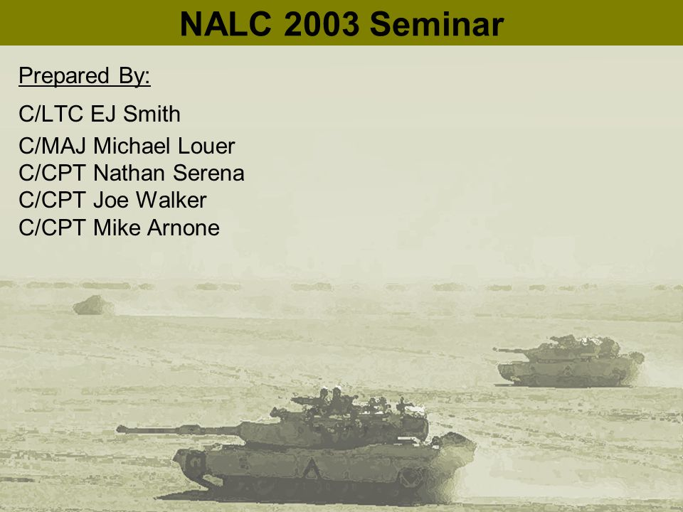 NALC 2003 Seminar Prepared By: C/LTC EJ Smith C/MAJ Michael Louer C/CPT Nathan Serena C/CPT Joe Walker C/CPT Mike Arnone