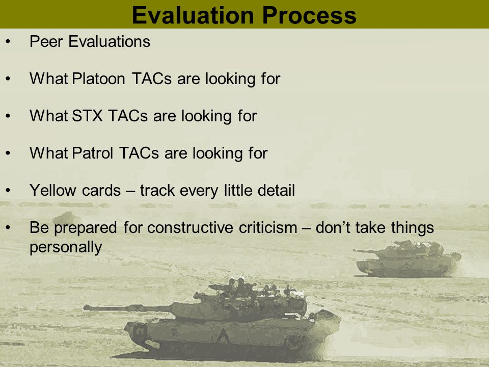 Evaluation Process Peer Evaluations What Platoon TACs are looking for What STX TACs are looking for What Patrol TACs are looking for Yellow cards – track every little detail Be prepared for constructive criticism – don't take things personally