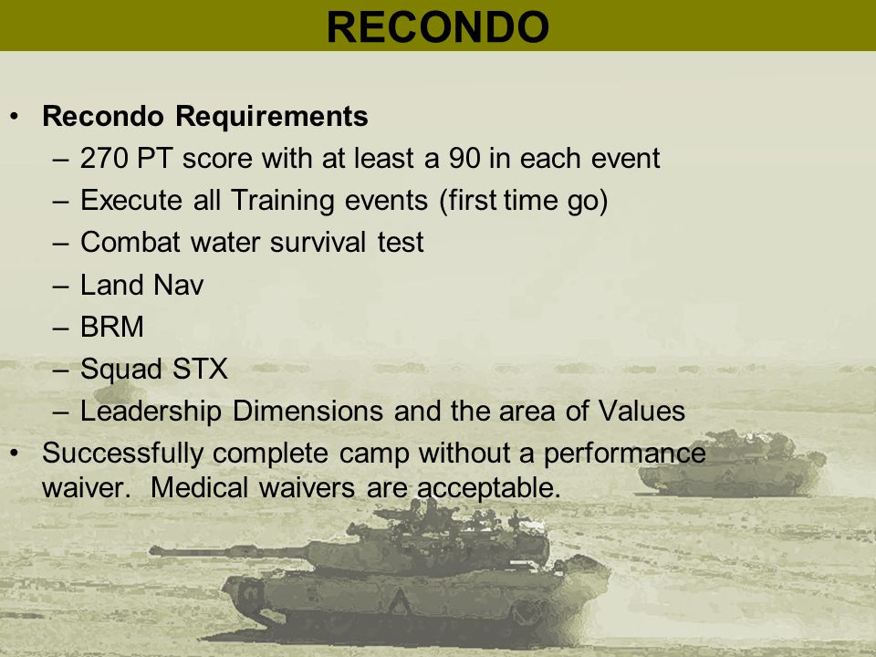 RECONDO Recondo Requirements –270 PT score with at least a 90 in each event –Execute all Training events (first time go) –Combat water survival test –Land Nav –BRM –Squad STX –Leadership Dimensions and the area of Values Successfully complete camp without a performance waiver.