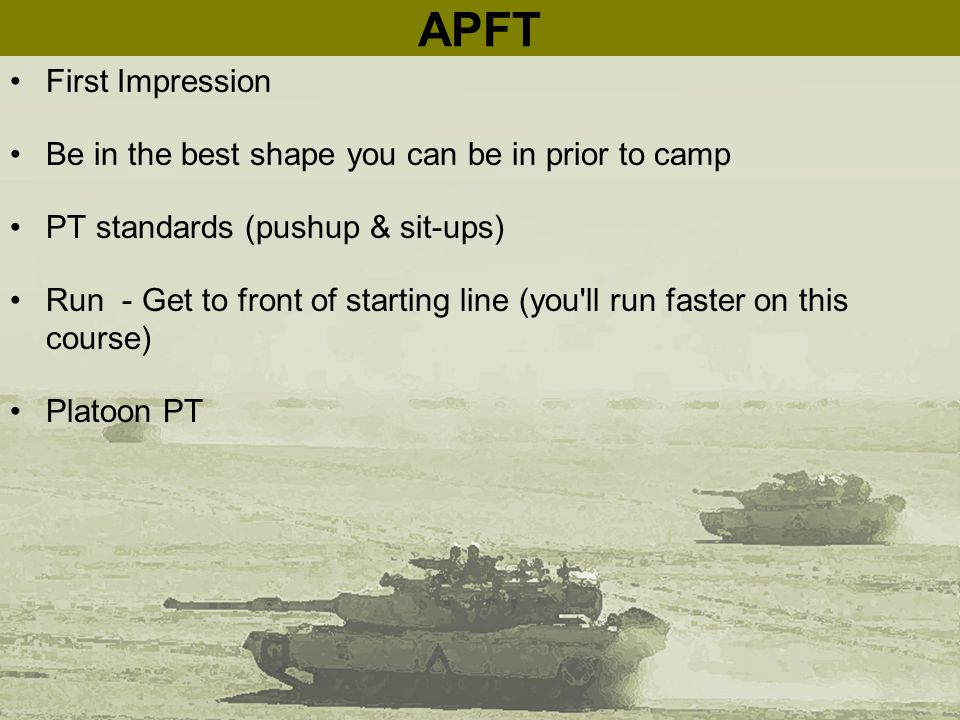 APFT First Impression Be in the best shape you can be in prior to camp PT standards (pushup & sit-ups) Run - Get to front of starting line (you'll run