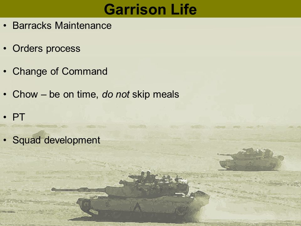 Garrison Life Barracks Maintenance Orders process Change of Command Chow – be on time, do not skip meals PT Squad development