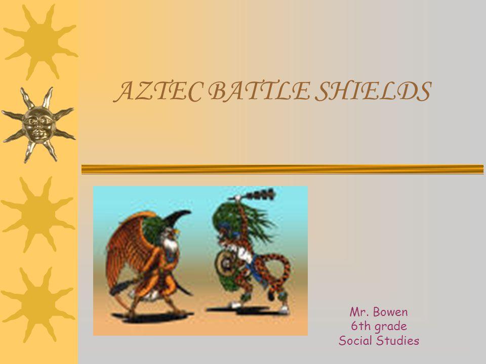 AZTEC BATTLE SHIELDS Mr. Bowen 6th grade Social Studies