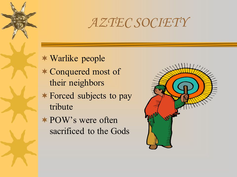 AZTEC SOCIETY  Warlike people  Conquered most of their neighbors  Forced subjects to pay tribute  POW's were often sacrificed to the Gods