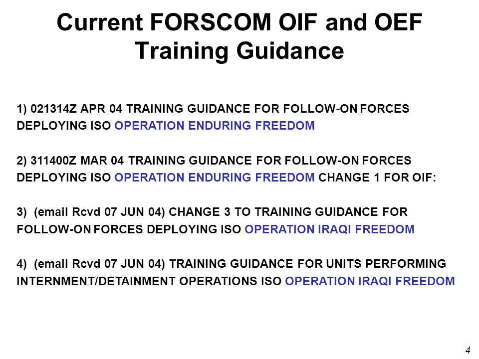 4 Current FORSCOM OIF and OEF Training Guidance 1) 021314Z APR 04 TRAINING GUIDANCE FOR FOLLOW-ON FORCES DEPLOYING ISO OPERATION ENDURING FREEDOM 2) 311400Z MAR 04 TRAINING GUIDANCE FOR FOLLOW-ON FORCES DEPLOYING ISO OPERATION ENDURING FREEDOM CHANGE 1 FOR OIF: 3) (email Rcvd 07 JUN 04) CHANGE 3 TO TRAINING GUIDANCE FOR FOLLOW-ON FORCES DEPLOYING ISO OPERATION IRAQI FREEDOM 4) (email Rcvd 07 JUN 04) TRAINING GUIDANCE FOR UNITS PERFORMING INTERNMENT/DETAINMENT OPERATIONS ISO OPERATION IRAQI FREEDOM