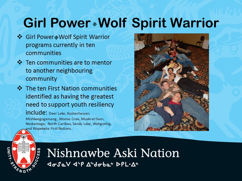 Girl Power Wolf Spirit Warrior  Girl Power Wolf Spirit Warrior programs currently in ten communities  Ten communities are to mentor to another neigh
