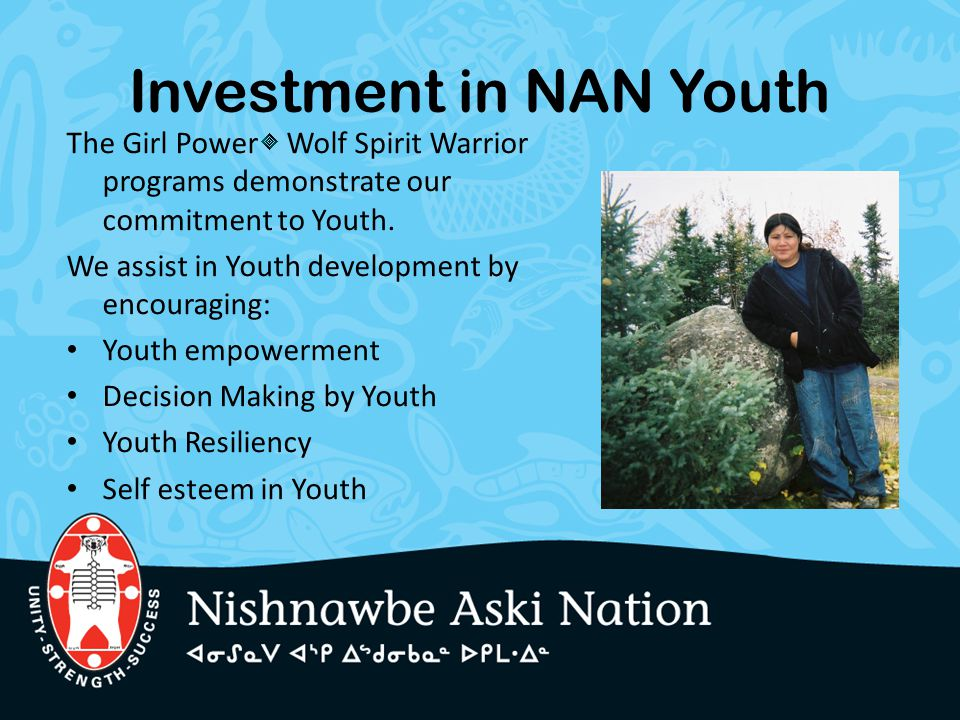 Investment in NAN Youth The Girl Power Wolf Spirit Warrior programs demonstrate our commitment to Youth. We assist in Youth development by encouraging
