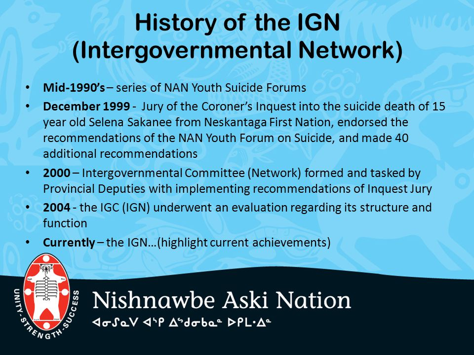 History of the IGN (Intergovernmental Network) Mid-1990's – series of NAN Youth Suicide Forums December 1999 - Jury of the Coroner's Inquest into the