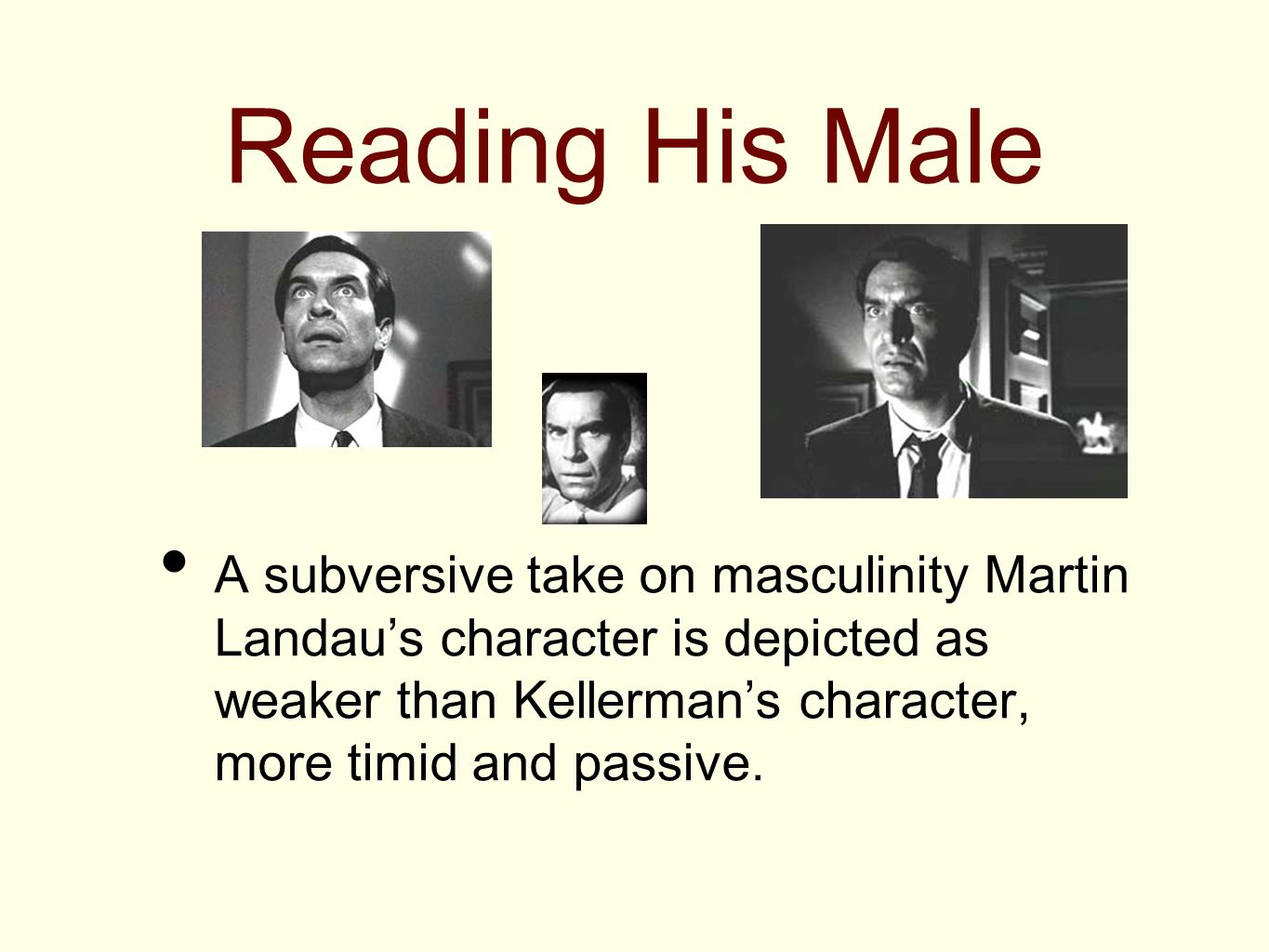Reading His Male A subversive take on masculinity Martin Landau's character is depicted as weaker than Kellerman's character, more timid and passive.
