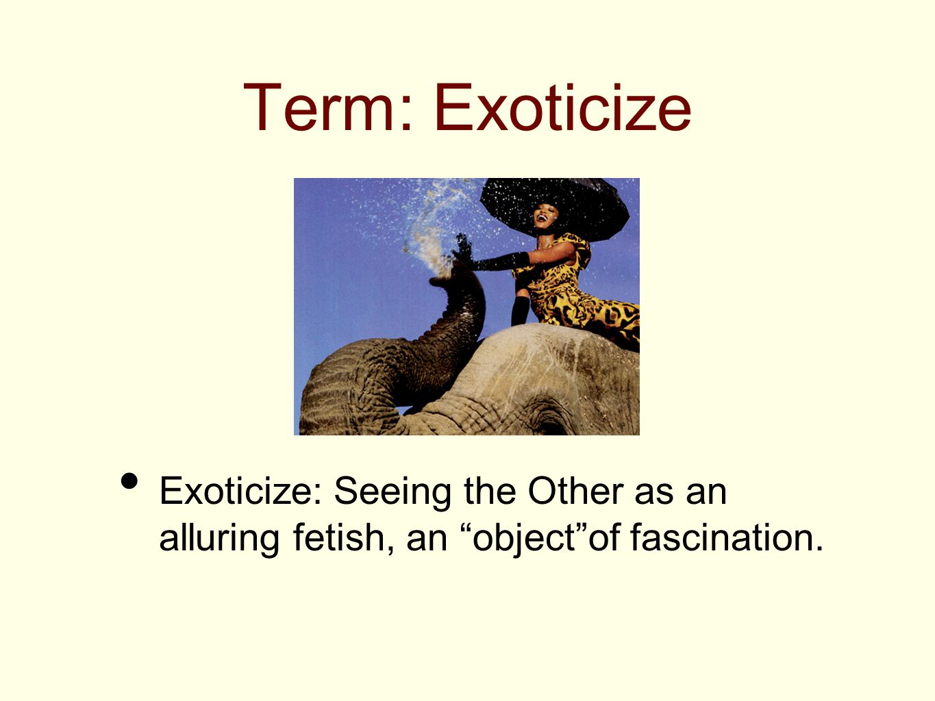 """Term: Exoticize Exoticize: Seeing the Other as an alluring fetish, an """"object""""of fascination."""