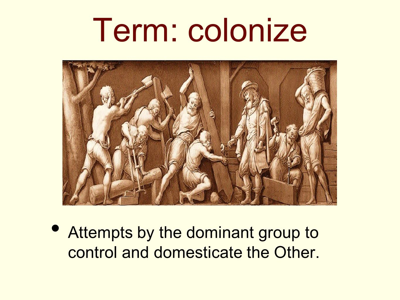 Term: colonize Attempts by the dominant group to control and domesticate the Other.