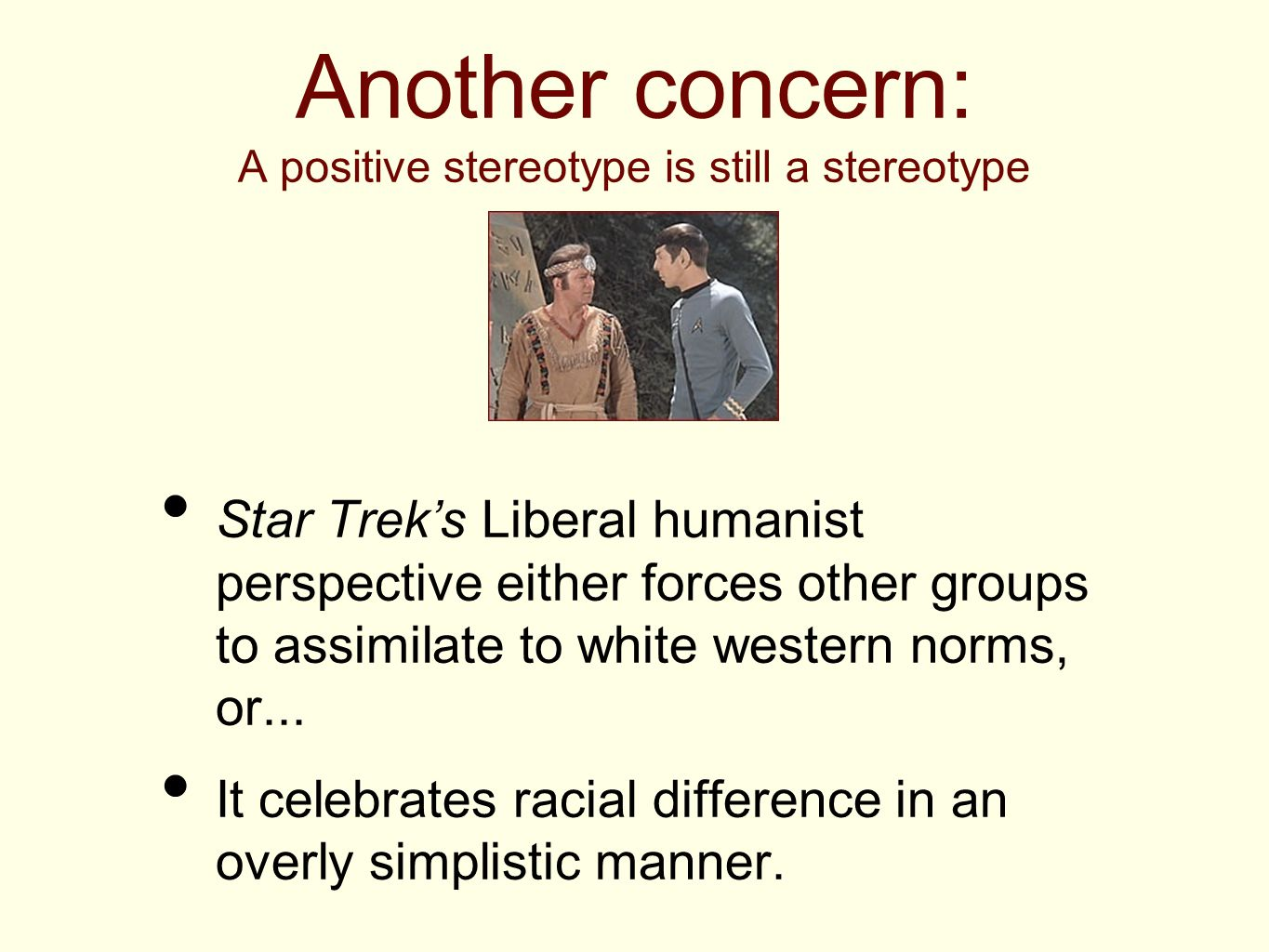 Another concern: A positive stereotype is still a stereotype Star Trek's Liberal humanist perspective either forces other groups to assimilate to whit